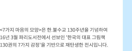 <7가지 마음의 모양>은 한.불수교 130주년을 기념하여 16년 3월 파리도서전에서 선보인 '한국의 대표 그림책 130권의 7가지 감정'을 기반으로 재탄생한 전시입니다.